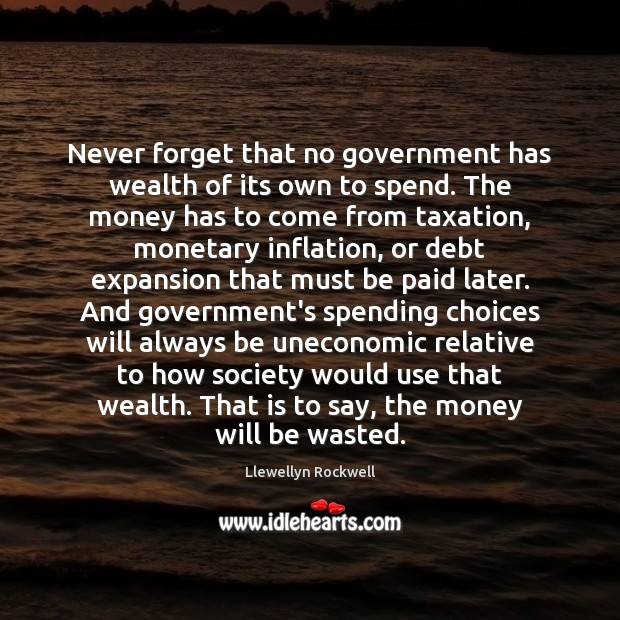 Never forget that no government has wealth of its own to spend. Image