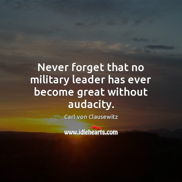 Never forget that no military leader has ever become great without audacity. Carl von Clausewitz Picture Quote