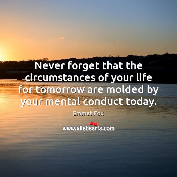 Never forget that the circumstances of your life for tomorrow are molded Emmet Fox Picture Quote