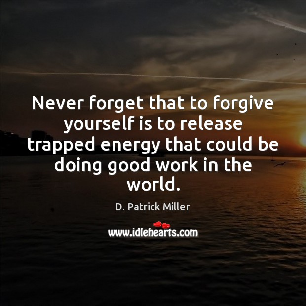 Never forget that to forgive yourself is to release trapped energy that Forgive Yourself Quotes Image
