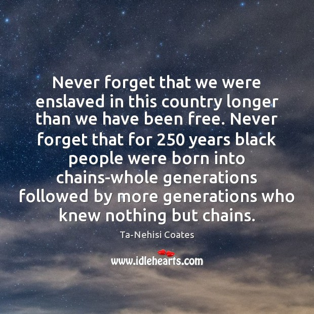 Never forget that we were enslaved in this country longer than we Ta-Nehisi Coates Picture Quote