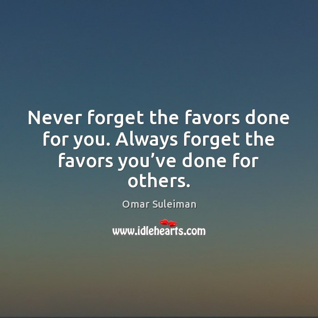 Never forget the favors done for you. Always forget the favors you've done for others. Image