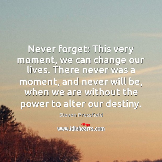 Never forget: This very moment, we can change our lives. There never Steven Pressfield Picture Quote