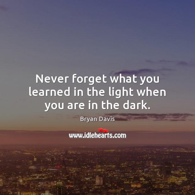 Image, Never forget what you learned in the light when you are in the dark.