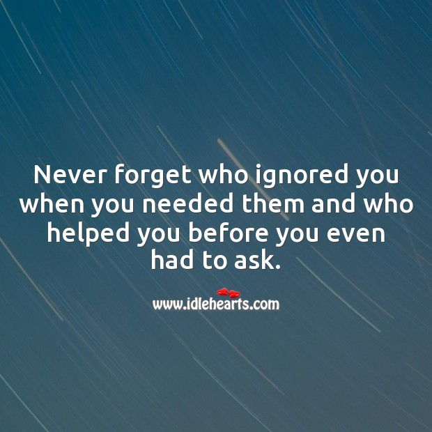 Never forget who ignored you when you needed them and who helped you. Advice Quotes Image