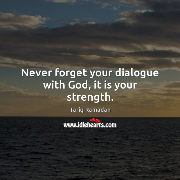 Never forget your dialogue with God, it is your strength. Tariq Ramadan Picture Quote