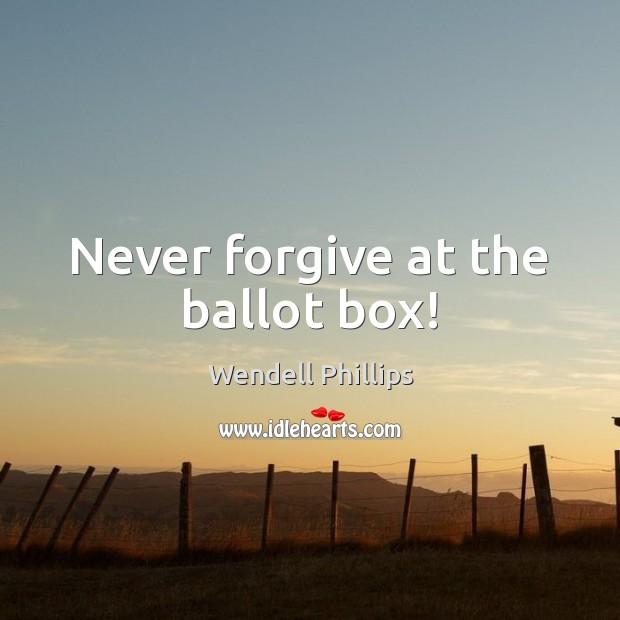 Never forgive at the ballot box! Wendell Phillips Picture Quote