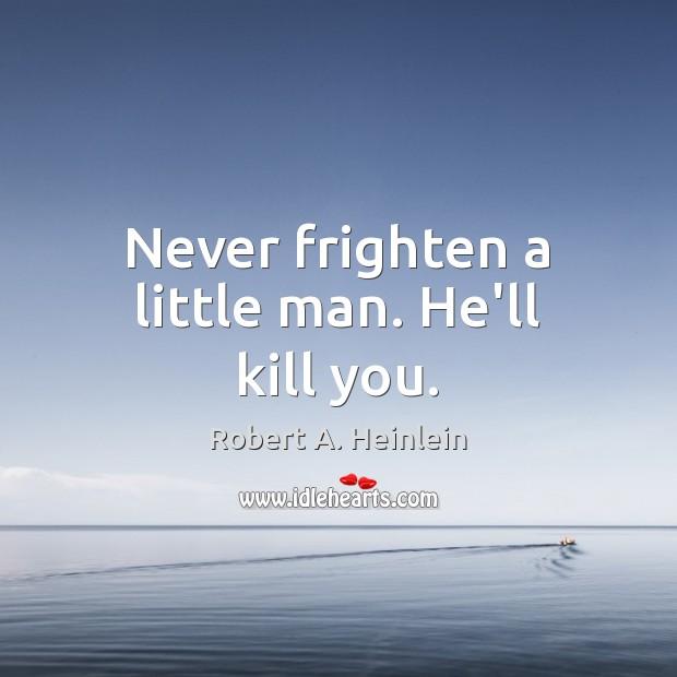 Never frighten a little man. He'll kill you. Robert A. Heinlein Picture Quote