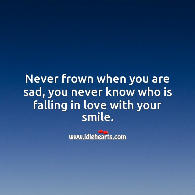 Never frown when you are sad, you never know who is falling in love with your smile. Sad Love Quotes Image