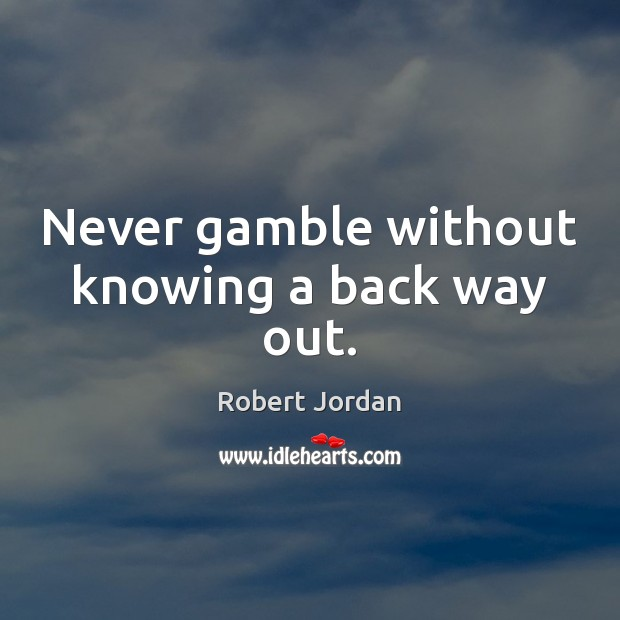 Never gamble without knowing a back way out. Image