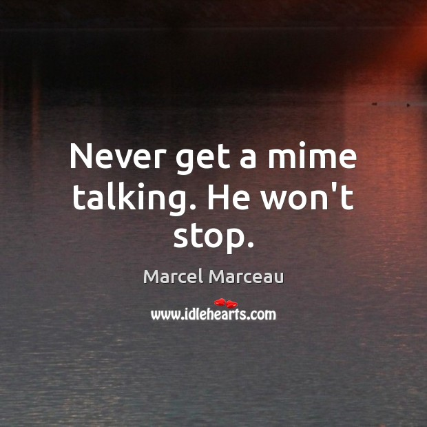 Never get a mime talking. He won't stop. Image