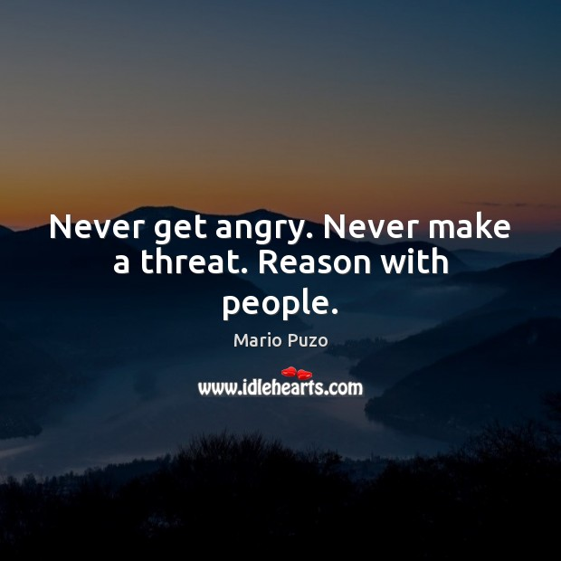 Never get angry. Never make a threat. Reason with people. Mario Puzo Picture Quote