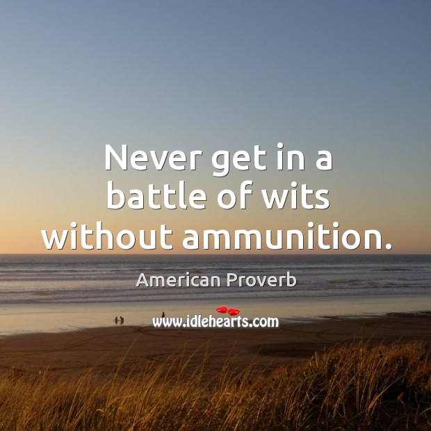 Image, Never get in a battle of wits without ammunition.