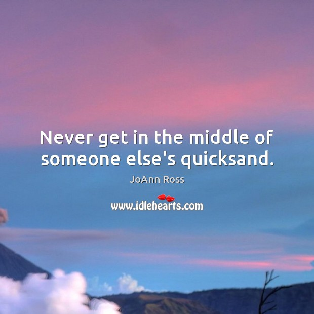 Never get in the middle of someone else's quicksand. Image
