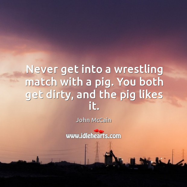 Never get into a wrestling match with a pig. You both get dirty, and the pig likes it. Image