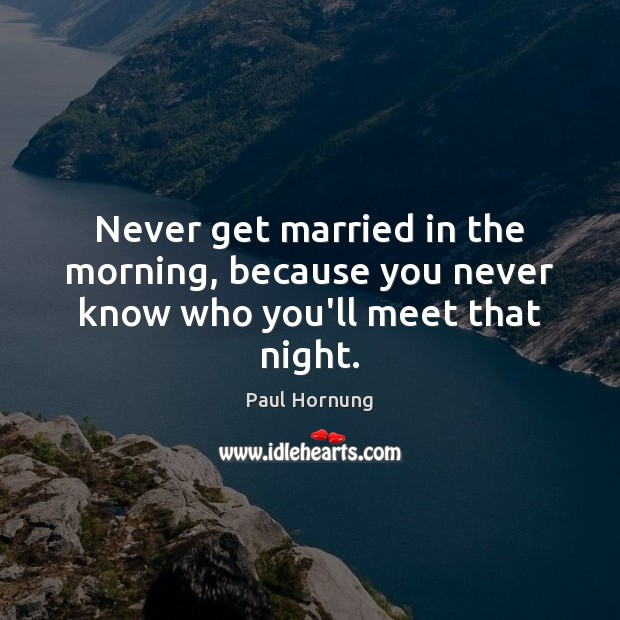 Never get married in the morning, because you never know who you'll meet that night. Image