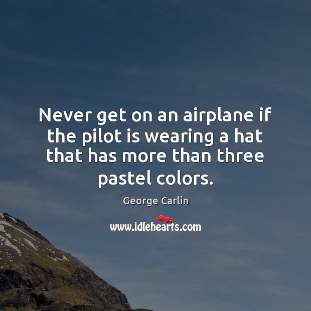Never get on an airplane if the pilot is wearing a hat George Carlin Picture Quote