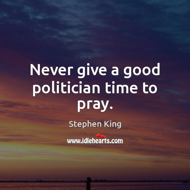 Image, Never give a good politician time to pray.