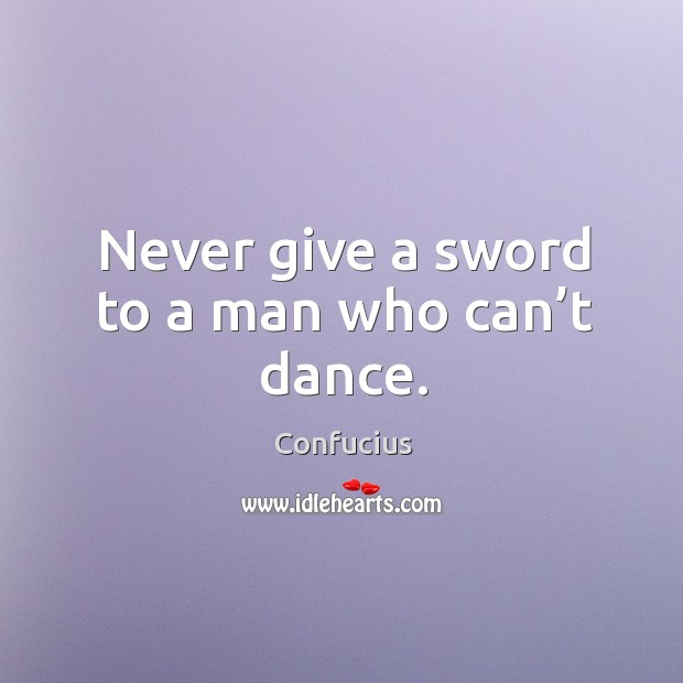 Never give a sword to a man who can't dance. Image