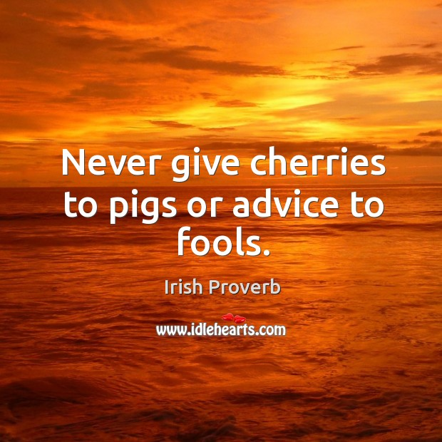 Image, Never give cherries to pigs or advice to fools.