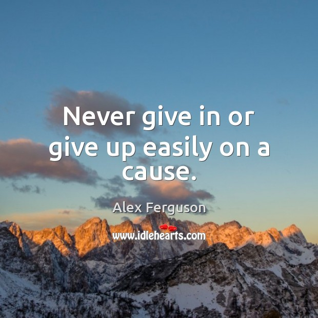 Never give in or give up easily on a cause. Alex Ferguson Picture Quote