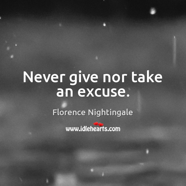 Never give nor take an excuse. Florence Nightingale Picture Quote