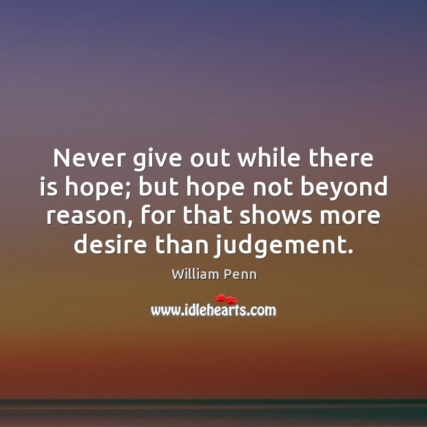 Never give out while there is hope; but hope not beyond reason, William Penn Picture Quote