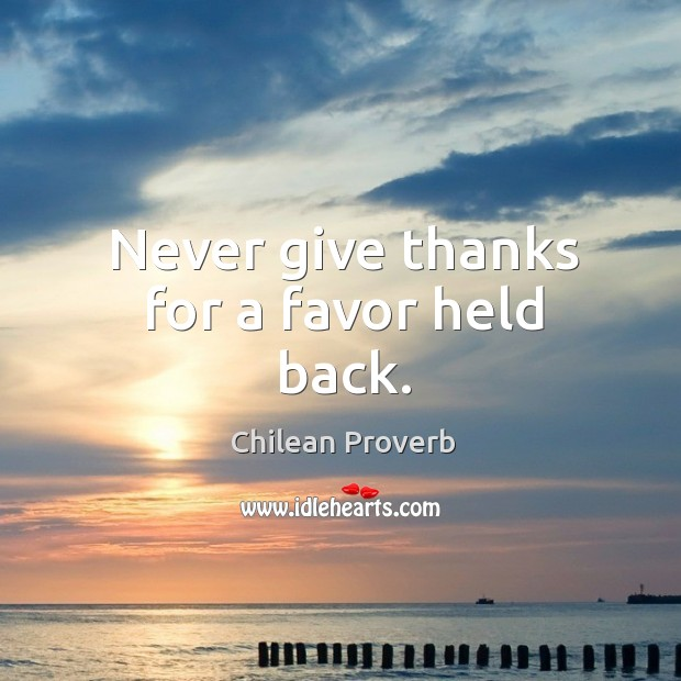 Never give thanks for a favor held back. Chilean Proverbs Image
