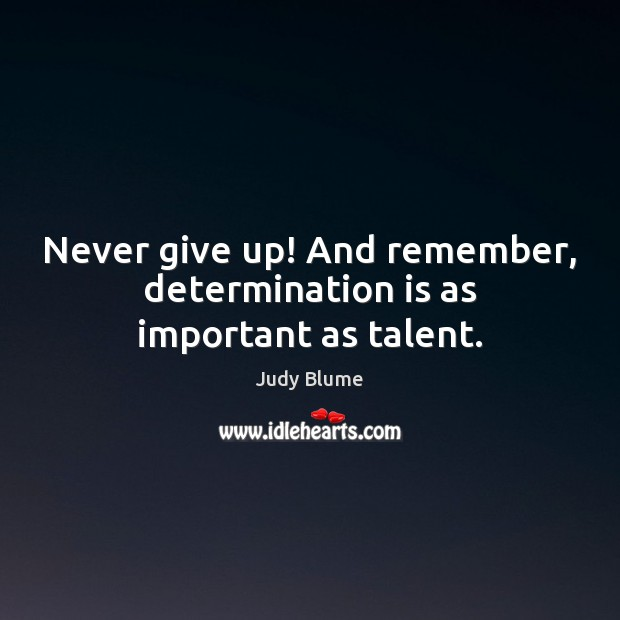 Never give up! And remember, determination is as important as talent. Never Give Up Quotes Image
