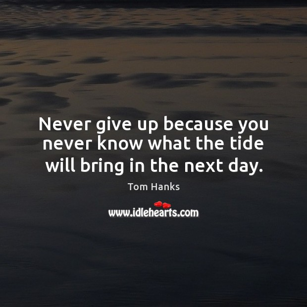 Never give up because you never know what the tide will bring in the next day. Tom Hanks Picture Quote