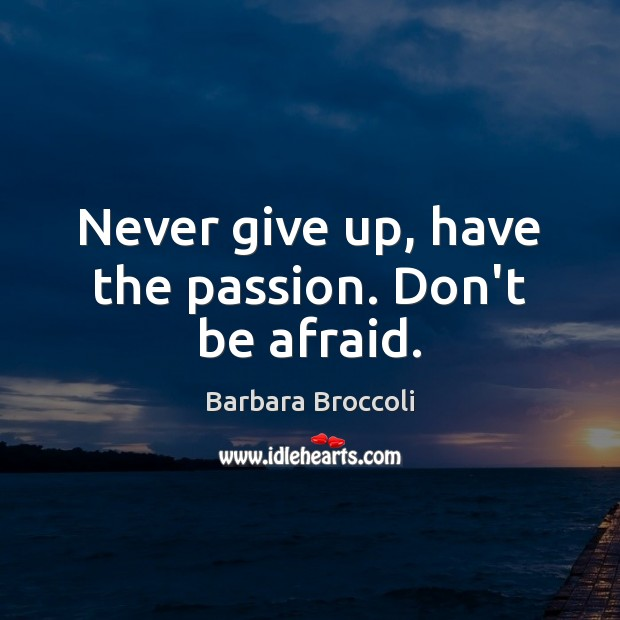Image, Never give up, have the passion. Don't be afraid.