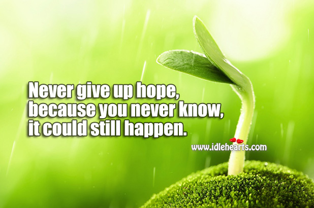 Never Give Up Hope, Because You Never Know, It Could Still Happen.