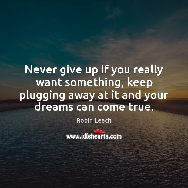 Never give up if you really want something, keep plugging away at Robin Leach Picture Quote