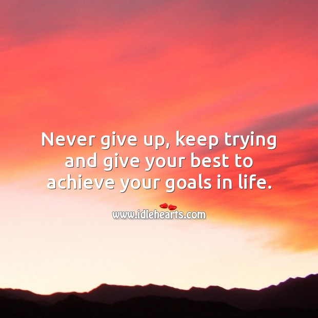 Never give up, keep trying and give your best to achieve your goals in life. Never Give Up Quotes Image