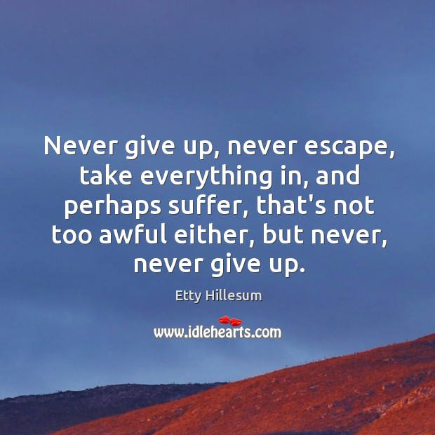 Never give up, never escape, take everything in, and perhaps suffer, that's Etty Hillesum Picture Quote
