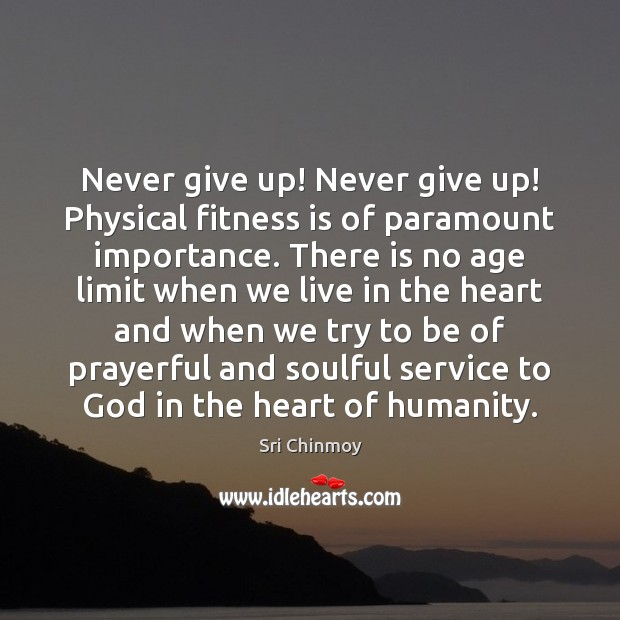 Never give up! Never give up! Physical fitness is of paramount importance. Sri Chinmoy Picture Quote