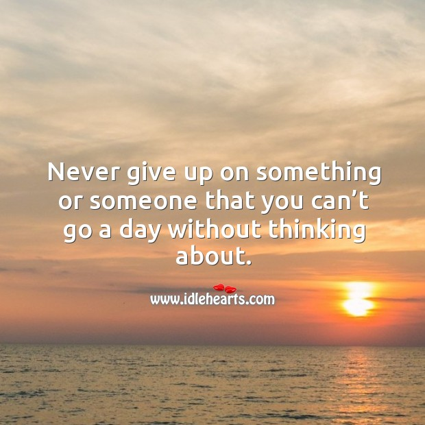 Image, Never give up on something or someone that you can't go a day without thinking about.