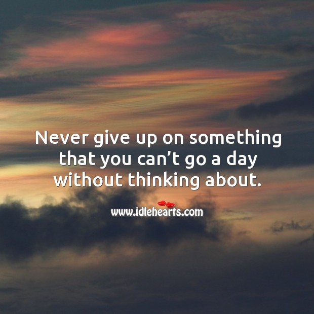 Image, Never give up on something that you can't go a day without.
