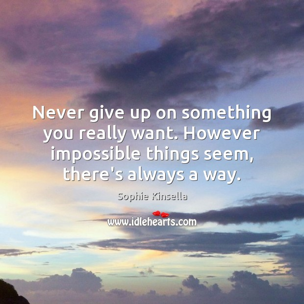 Never give up on something you really want. However impossible things seem, Sophie Kinsella Picture Quote