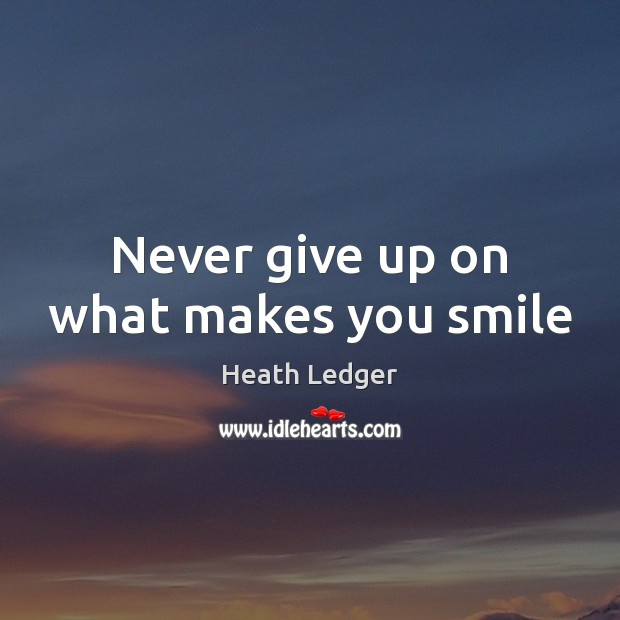 Never give up on what makes you smile Never Give Up Quotes Image