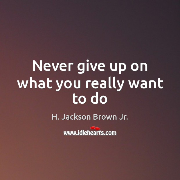 Never give up on what you really want to do H. Jackson Brown Jr. Picture Quote