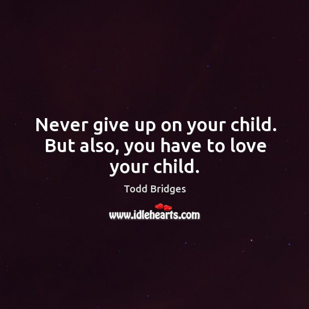 Image, Never give up on your child. But also, you have to love your child.