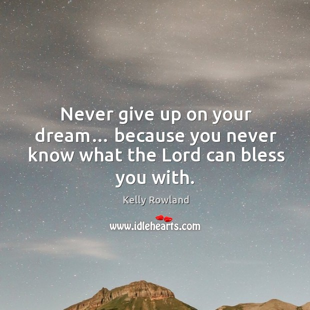 Never give up on your dream… because you never know what the lord can bless you with. Kelly Rowland Picture Quote