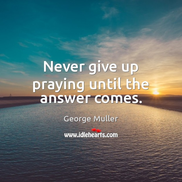 Image, Never give up praying until the answer comes.