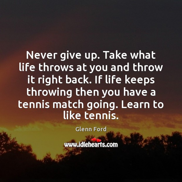 Never give up. Take what life throws at you and throw it Glenn Ford Picture Quote