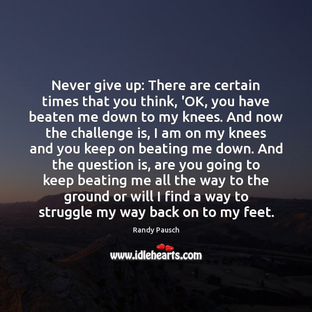 Never give up: There are certain times that you think, 'OK, you Randy Pausch Picture Quote