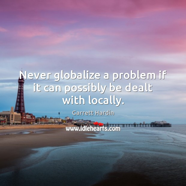 Never globalize a problem if it can possibly be dealt with locally. Image
