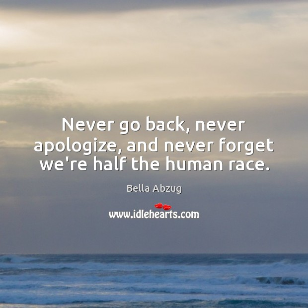 Never go back, never apologize, and never forget we're half the human race. Image