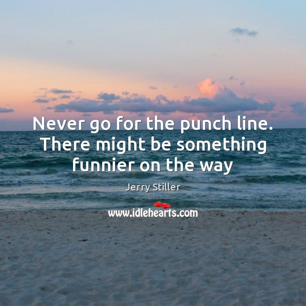 Never go for the punch line. There might be something funnier on the way Jerry Stiller Picture Quote