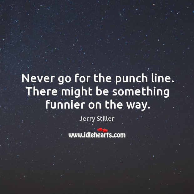 Never go for the punch line. There might be something funnier on the way. Jerry Stiller Picture Quote